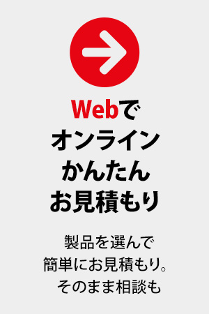 Webでオンラインかんたんお見積もり。製品を選んで簡単にお見積もり。そのまま相談も